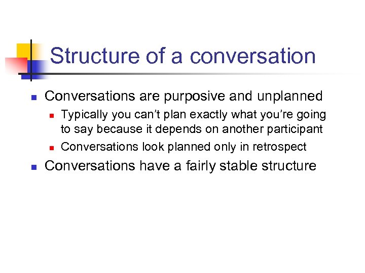 Structure of a conversation n Conversations are purposive and unplanned n n n Typically
