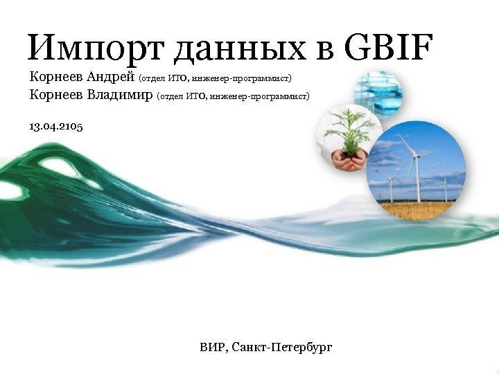 Импорт данных в GBIF Корнеев Андрей (отдел ИТО, инженер-программист) Корнеев Владимир (отдел ИТО, инженер-программист)