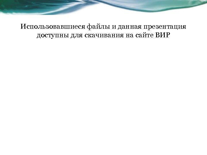 Использовавшиеся файлы и данная презентация доступны для скачивания на сайте ВИР