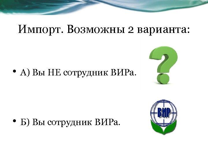 Импорт. Возможны 2 варианта: • А) Вы НЕ сотрудник ВИРа. • Б) Вы сотрудник