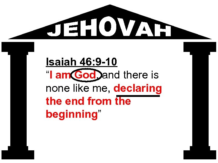 """Isaiah 46: 9 -10 """"I am God, and there is none like me, declaring"""