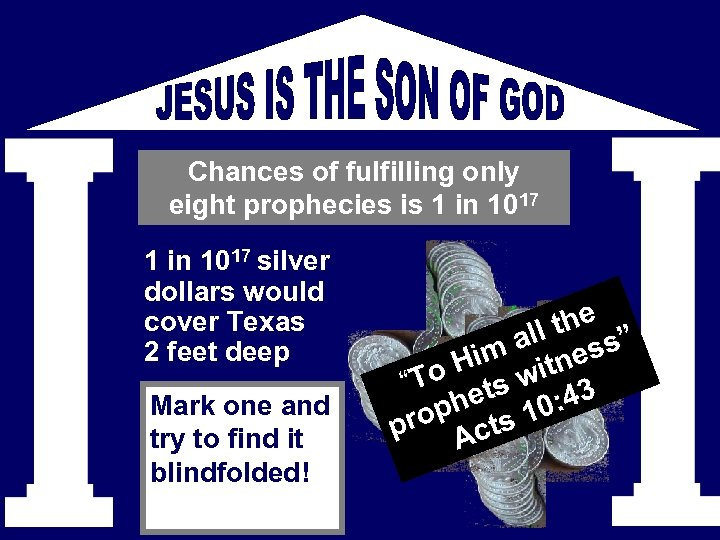 Chances of fulfilling only eight prophecies is 1 in 1017 silver dollars would cover