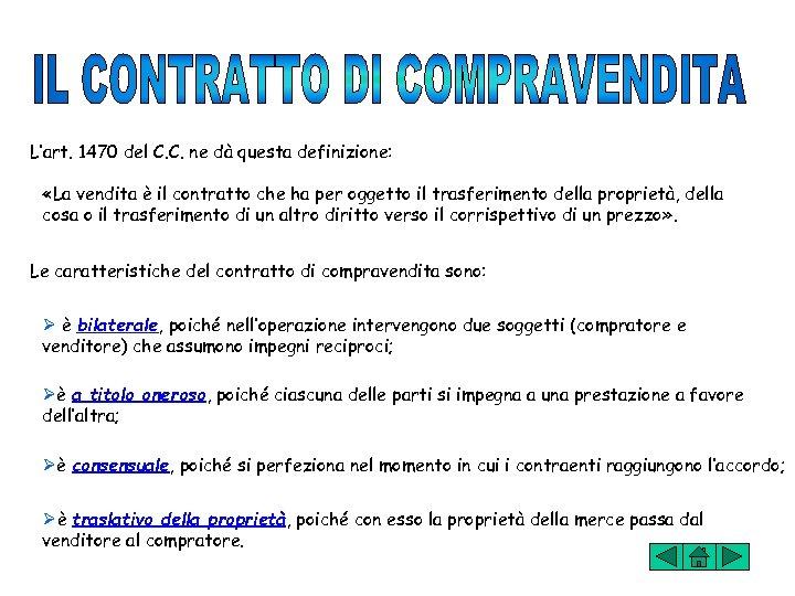 L'art. 1470 del C. C. ne dà questa definizione: «La vendita è il contratto