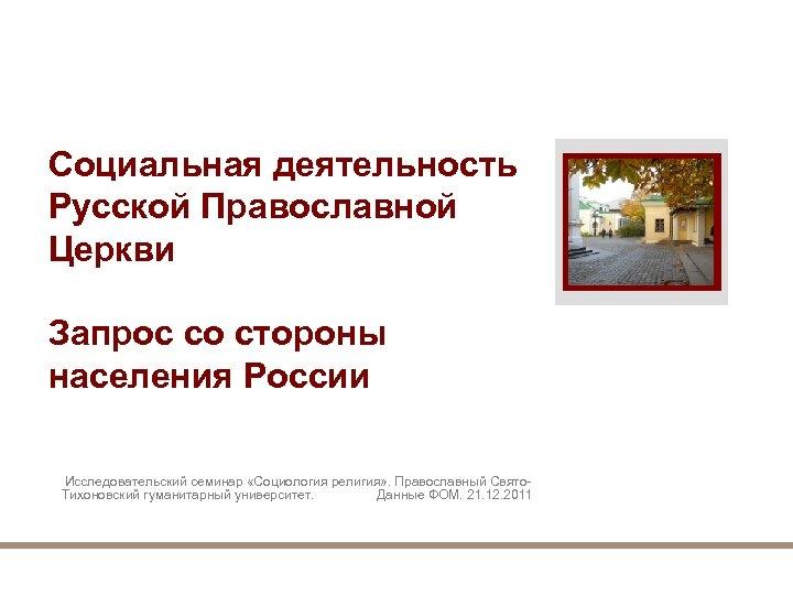 Социальная деятельность Русской Православной Церкви Запрос со стороны населения России Исследовательский семинар «Социология религия»