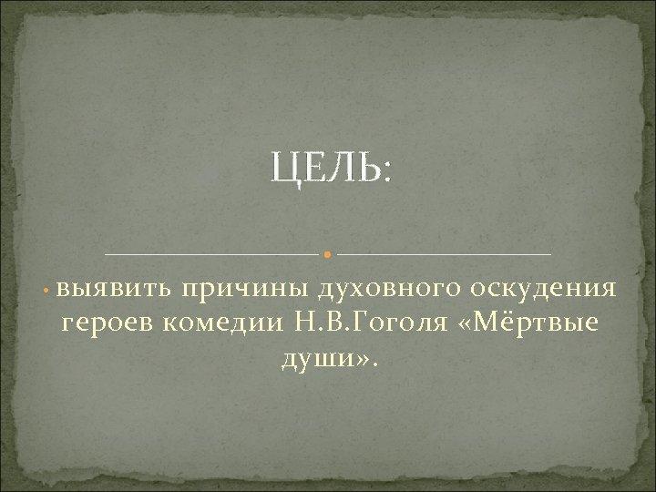 ЦЕЛЬ: • выявить причины духовного оскудения героев комедии Н. В. Гоголя «Мёртвые души» .