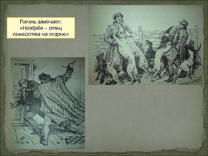 Гоголь замечает: «Ноздрёв – отец семейства на псарне»