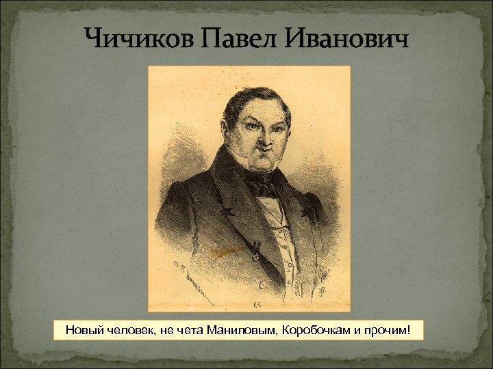 Чичиков Павел Иванович Новый человек, не чета Маниловым, Коробочкам и прочим!