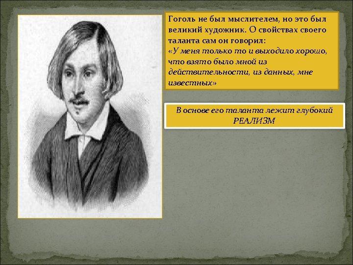 Гоголь не был мыслителем, но это был великий художник. О свойствах своего таланта сам