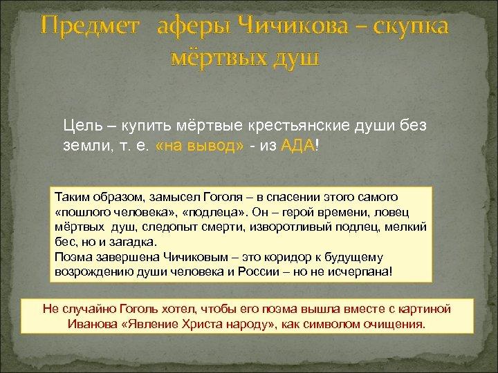 Предмет аферы Чичикова – скупка мёртвых душ Цель – купить мёртвые крестьянские души без