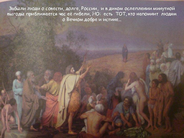 Забыли люди о совести, долге, России, и в диком ослеплении минутной выгоды приближается час