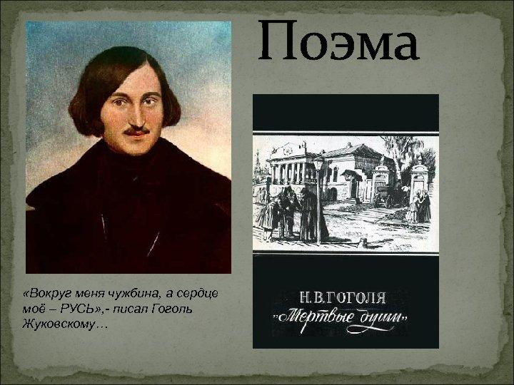 Поэма «Вокруг меня чужбина, а сердце моё – РУСЬ» , - писал Гоголь Жуковскому…