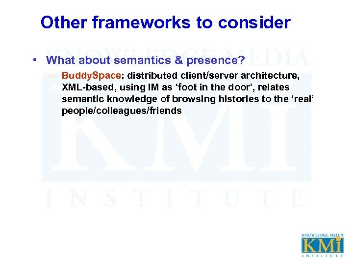 Other frameworks to consider • What about semantics & presence? – Buddy. Space: distributed