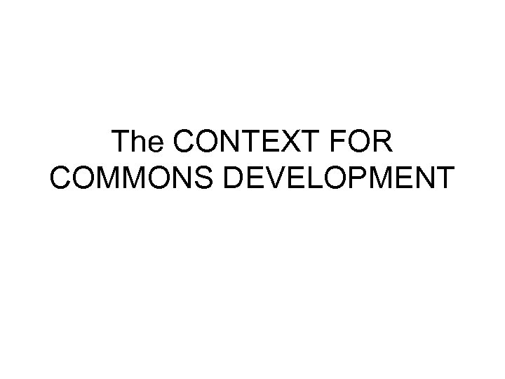The CONTEXT FOR COMMONS DEVELOPMENT
