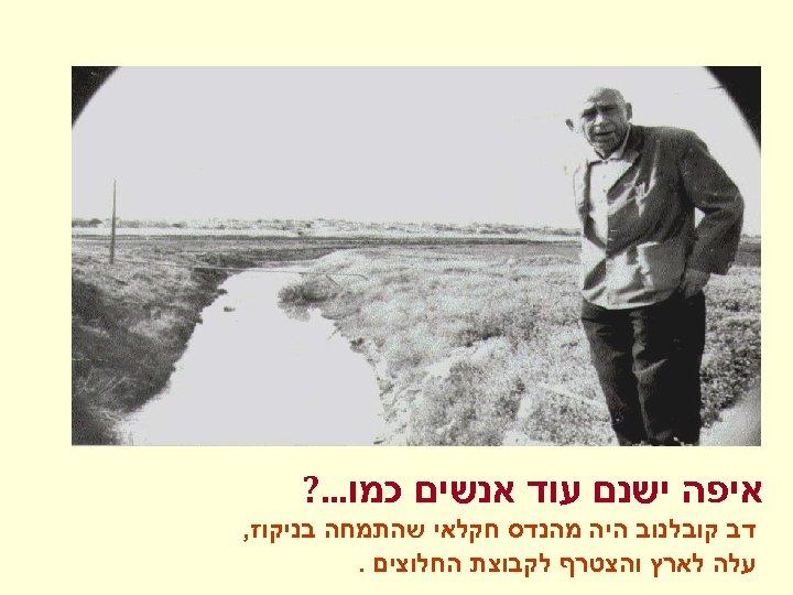 איפה ישנם עוד אנשים כמו. . . ? דב קובלנוב היה מהנדס חקלאי