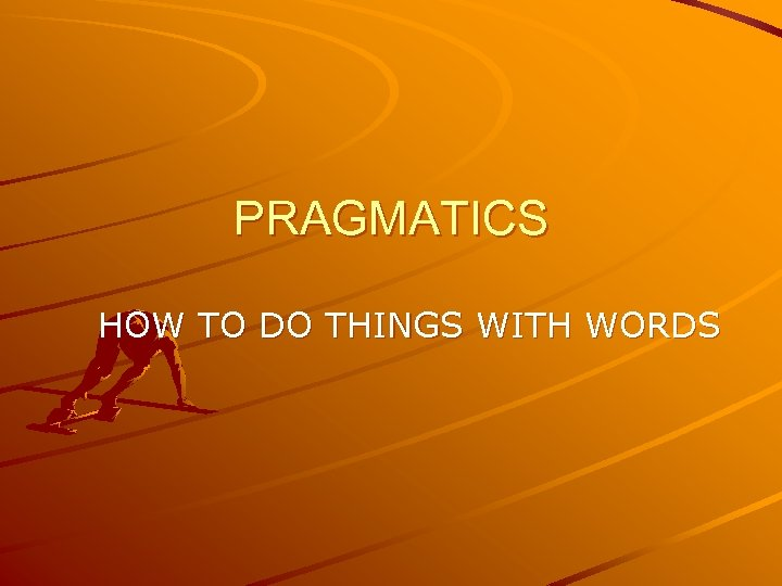PRAGMATICS HOW TO DO THINGS WITH WORDS