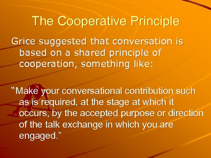 The Cooperative Principle Grice suggested that conversation is based on a shared principle of