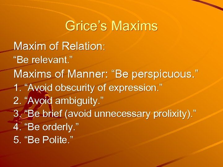 "Grice's Maxim of Relation: ""Be relevant. "" Maxims of Manner: ""Be perspicuous. "" 1."
