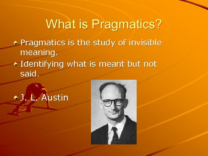 What is Pragmatics? Pragmatics is the study of invisible meaning. Identifying what is meant