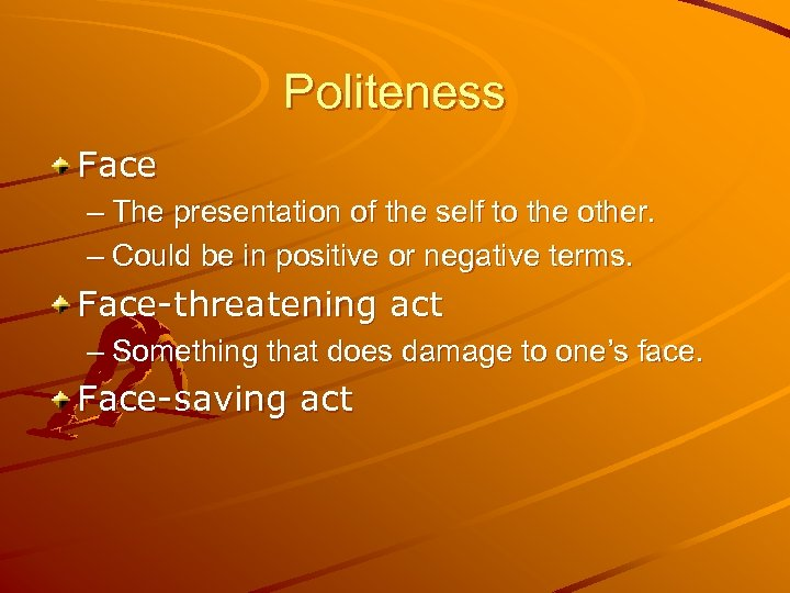 Politeness Face – The presentation of the self to the other. – Could be