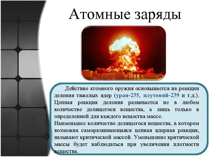 Атомные заряды Действие атомного оружия основывается на реакции деления тяжелых ядер (уран-235, плутоний-239 и