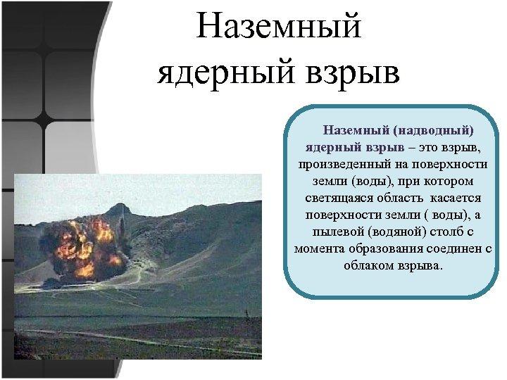 Наземный ядерный взрыв Наземный (надводный) ядерный взрыв – это взрыв, произведенный на поверхности земли