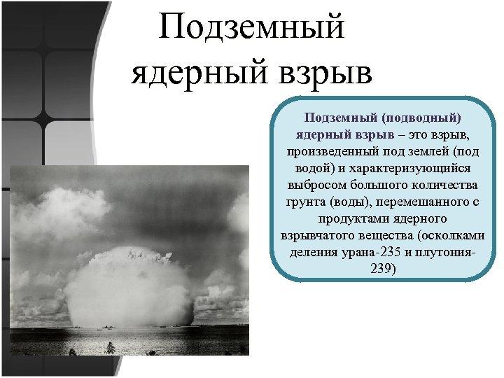 Подземный ядерный взрыв Подземный (подводный) ядерный взрыв – это взрыв, произведенный под землей (под