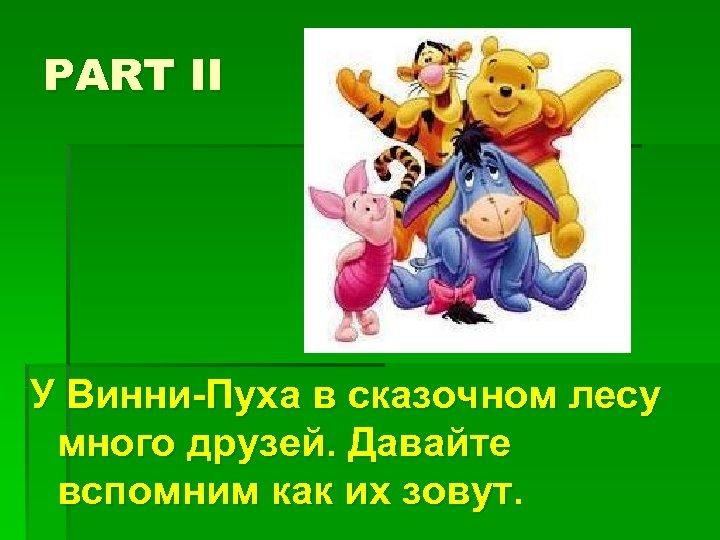 PART II У Винни-Пуха в сказочном лесу много друзей. Давайте вспомним как их зовут.