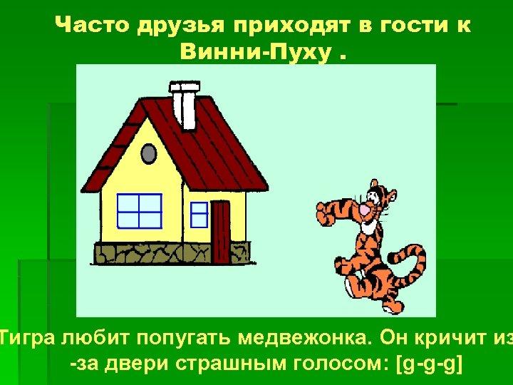 Часто друзья приходят в гости к Винни-Пуху. Тигра любит попугать медвежонка. Он кричит из