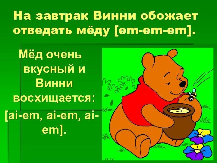 На завтрак Винни обожает отведать мёду [em-em-em]. Мёд очень вкусный и Винни восхищается: [ai-em,