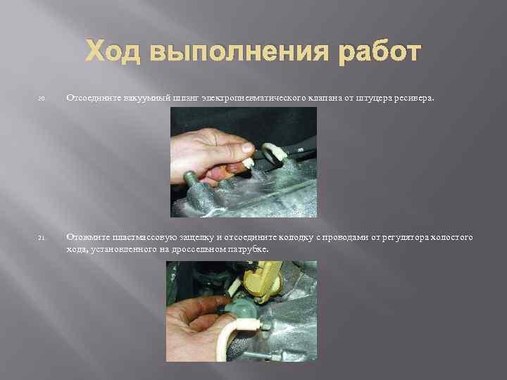 Ход выполнения работ 20. Отсоедините вакуумный шланг электропневматического клапана от штуцера ресивера. 21. Отожмите