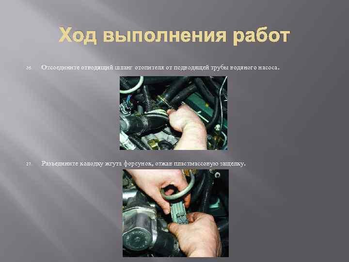 Ход выполнения работ 26. Отсоедините отводящий шланг отопителя от подводящей трубы водяного насоса. 27.