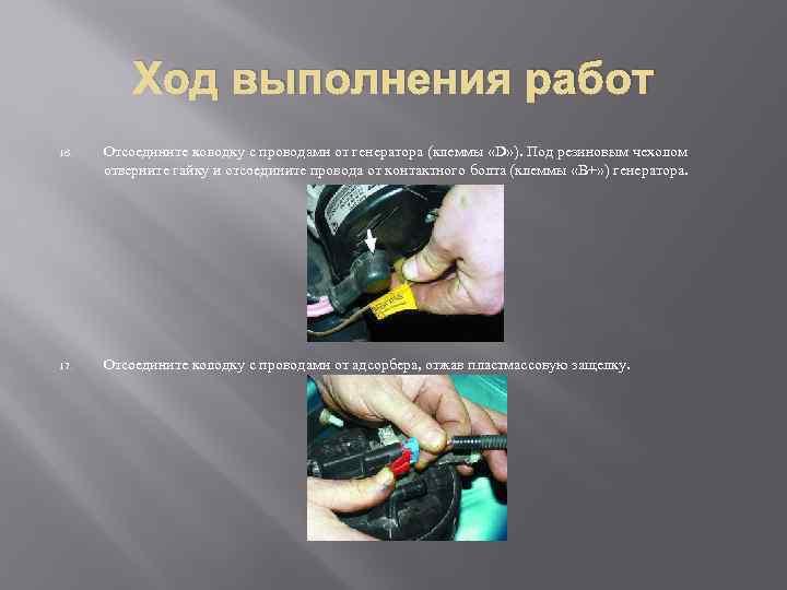 Ход выполнения работ 16. Отсоедините колодку с проводами от генератора (клеммы «D» ). Под