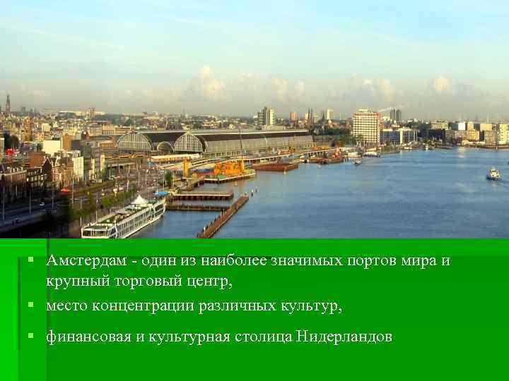 § Амстердам - один из наиболее значимых портов мира и крупный торговый центр, §