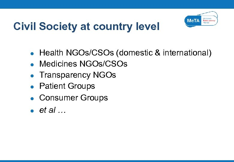 Civil Society at country level l l l Health NGOs/CSOs (domestic & international) Medicines