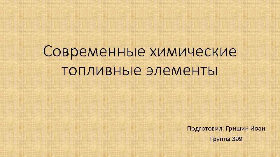 Современные химические топливные элементы Подготовил: Гришин Иван Группа 399