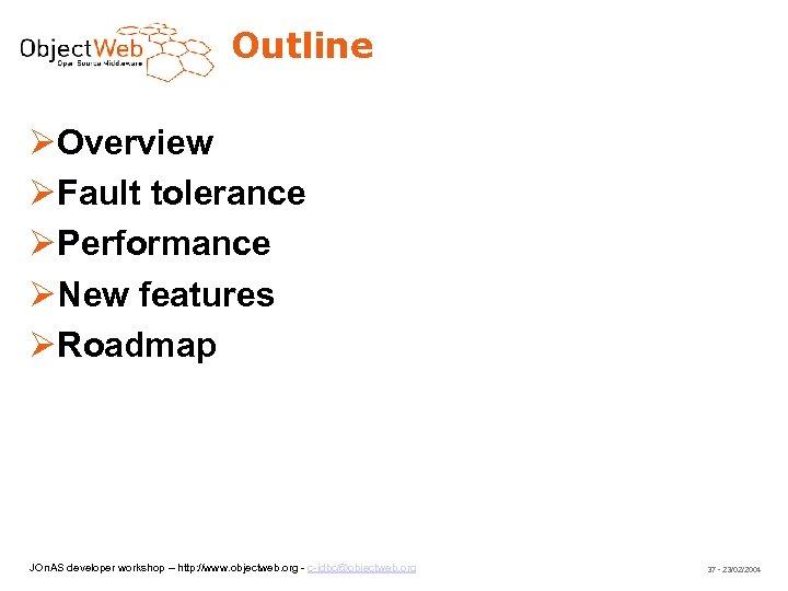Outline Overview Fault tolerance Performance New features Roadmap JOn. AS developer workshop – http:
