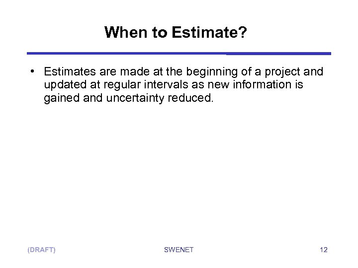 When to Estimate? • Estimates are made at the beginning of a project and