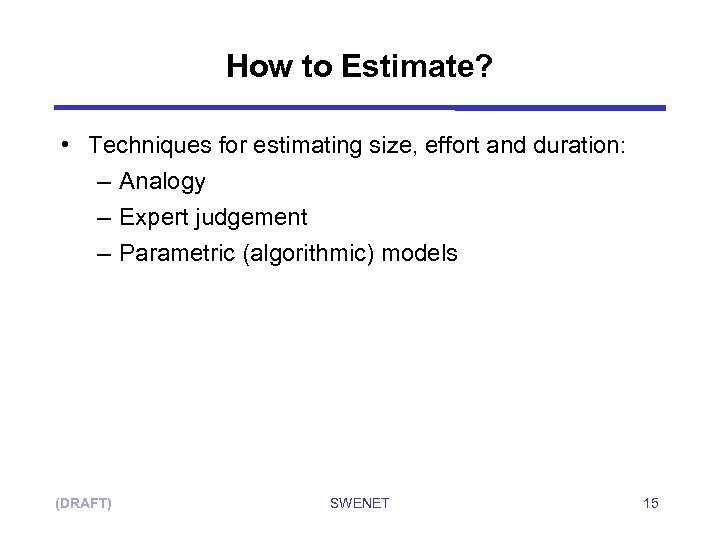 How to Estimate? • Techniques for estimating size, effort and duration: – Analogy –