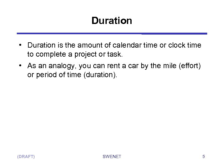 Duration • Duration is the amount of calendar time or clock time to complete