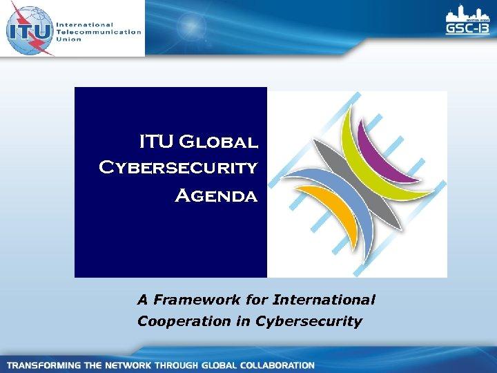 ITU Global Cybersecurity Agenda A Framework for International Cooperation in Cybersecurity