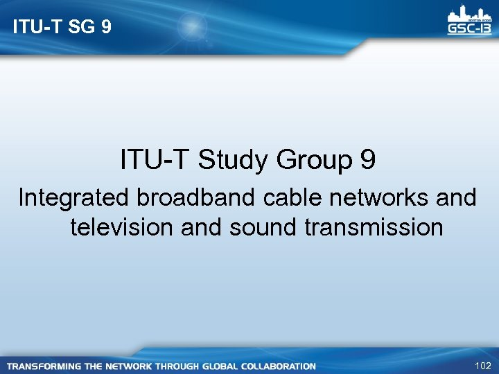 ITU-T SG 9 ITU-T Study Group 9 Integrated broadband cable networks and television and