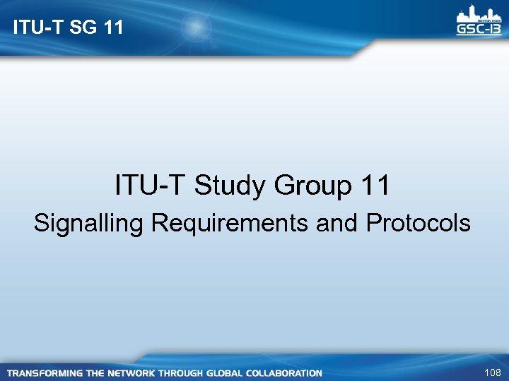 ITU-T SG 11 ITU-T Study Group 11 Signalling Requirements and Protocols 108