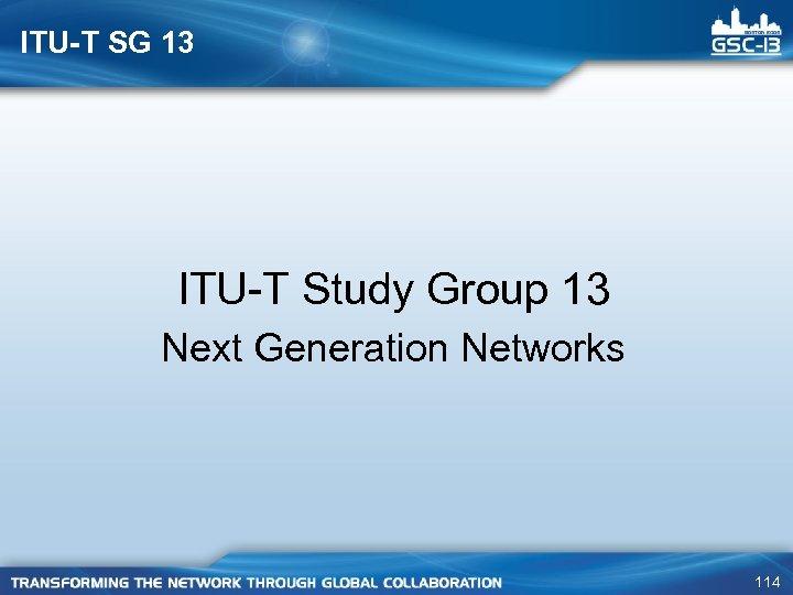 ITU-T SG 13 ITU-T Study Group 13 Next Generation Networks 114