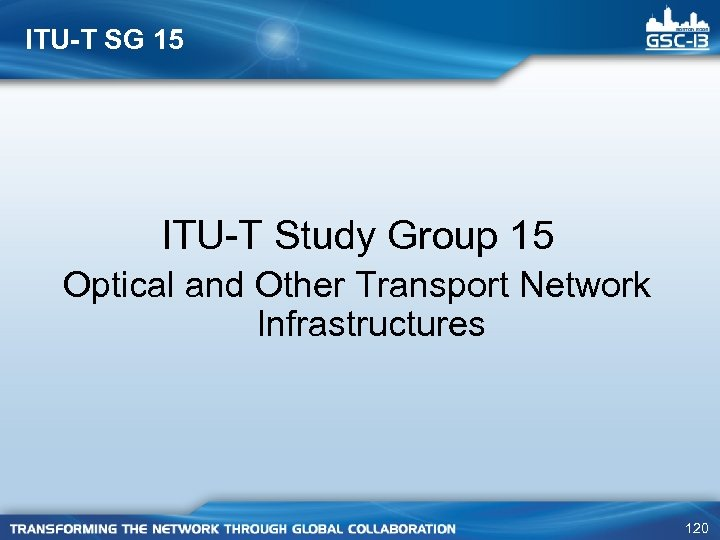 ITU-T SG 15 ITU-T Study Group 15 Optical and Other Transport Network Infrastructures 120