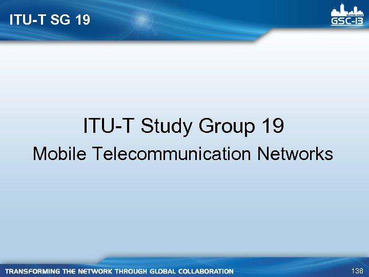 ITU-T SG 19 ITU-T Study Group 19 Mobile Telecommunication Networks 138