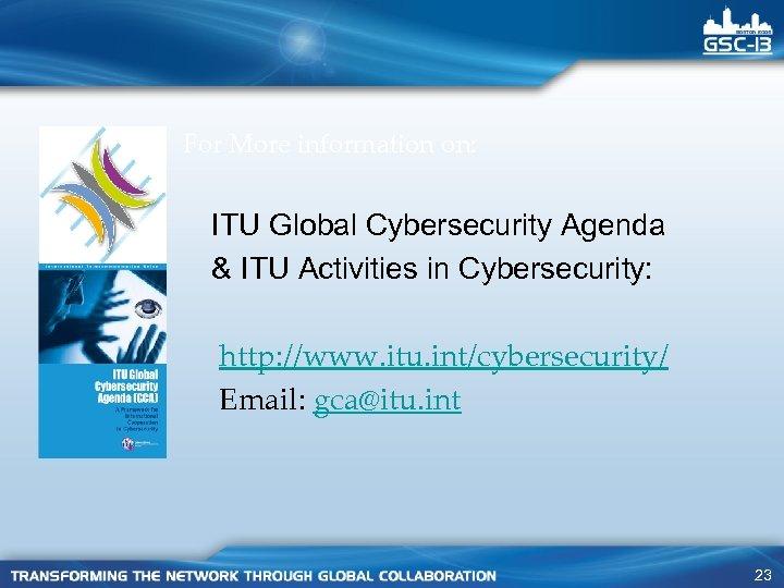 For More information on: ITU Global Cybersecurity Agenda & ITU Activities in Cybersecurity: http:
