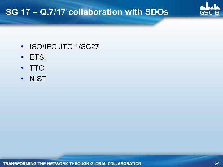 SG 17 – Q. 7/17 collaboration with SDOs • • ISO/IEC JTC 1/SC 27