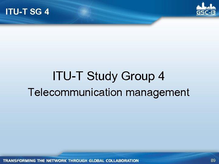 ITU-T SG 4 ITU-T Study Group 4 Telecommunication management 89