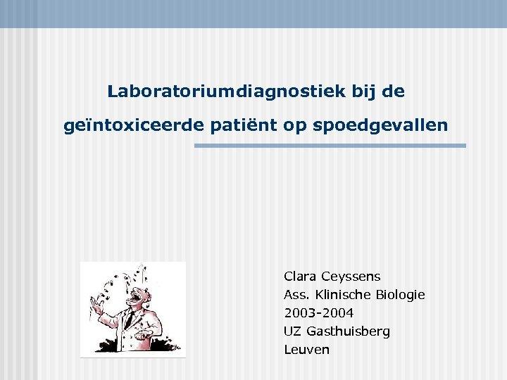Laboratoriumdiagnostiek bij de geïntoxiceerde patiënt op spoedgevallen Clara Ceyssens Ass. Klinische Biologie 2003 -2004