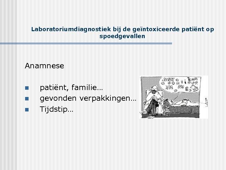 Laboratoriumdiagnostiek bij de geïntoxiceerde patiënt op spoedgevallen Anamnese n n n patiënt, familie… gevonden